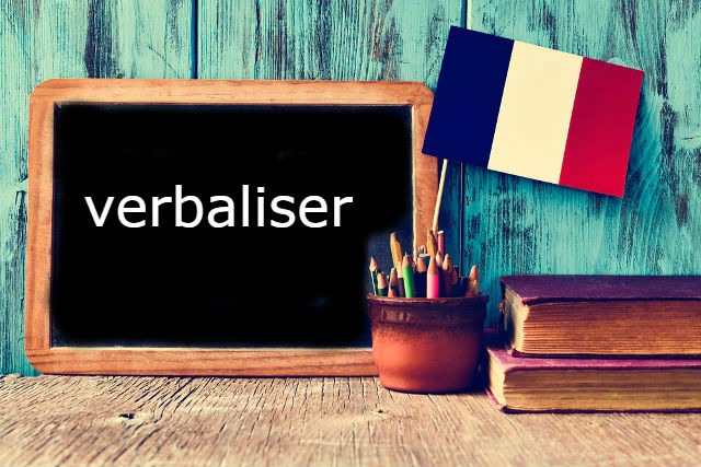 French Word of the Day: 'verbaliser' (a verb you think you already know)