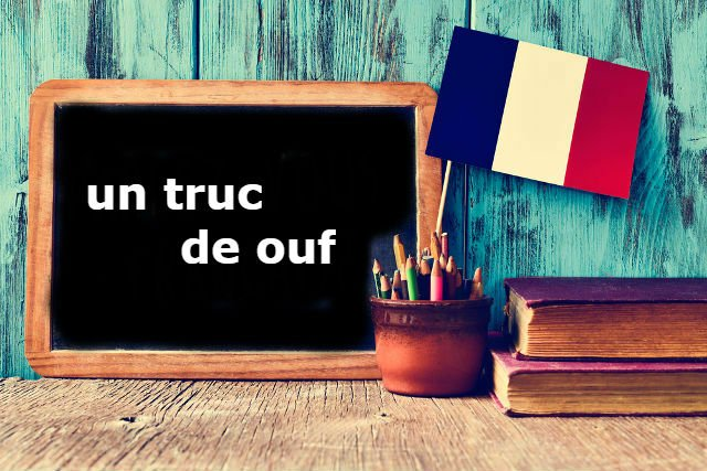 French Expression of the Day: 'Un truc de ouf!'