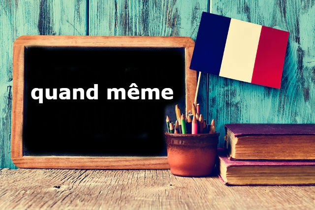 French Expression of the Day: Quand même
