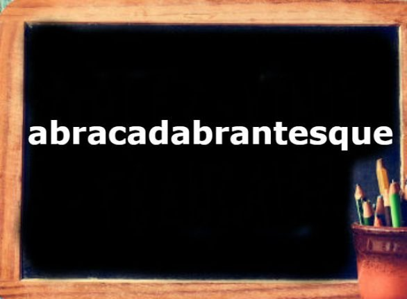French Word of the Day: abracadabrantesque