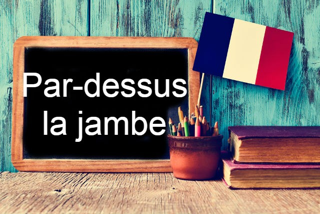 French Expression of the Day: Par-dessus la jambe