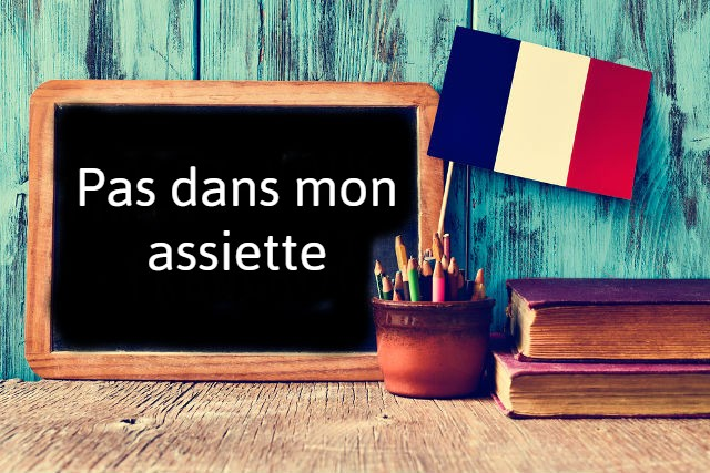 French phrase of the day: Pas dans mon assiette