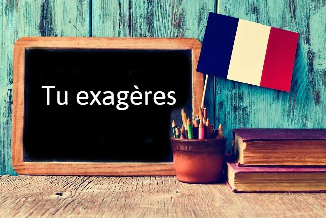 French expression of the day: Tu exagères