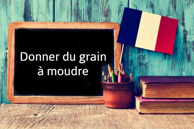 French expression of the day: Donner du grain à moudre