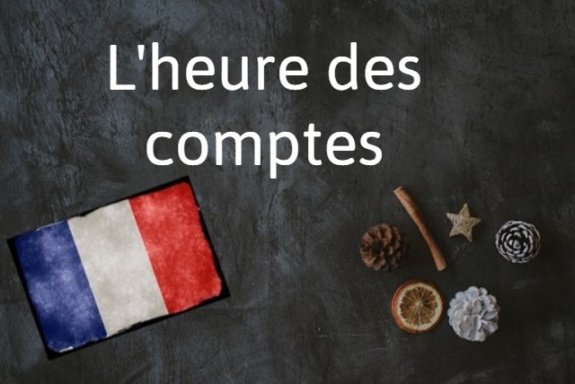 French expression of the Day: L'heure des comptes