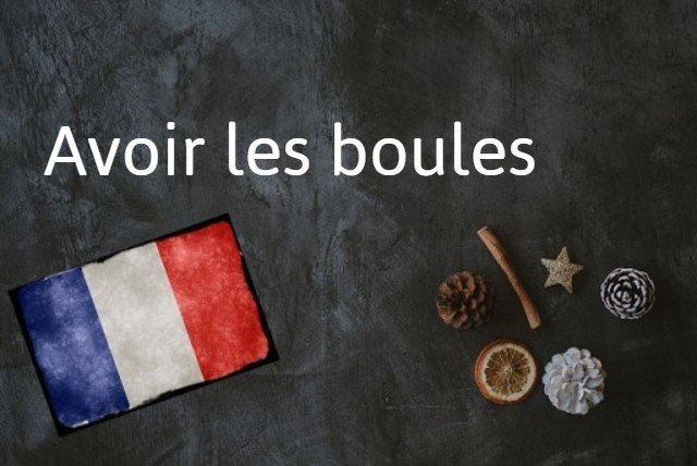 French expression of the day: Avoir les boules