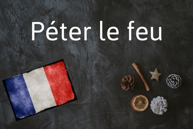 French phrase of the day: Péter le feu