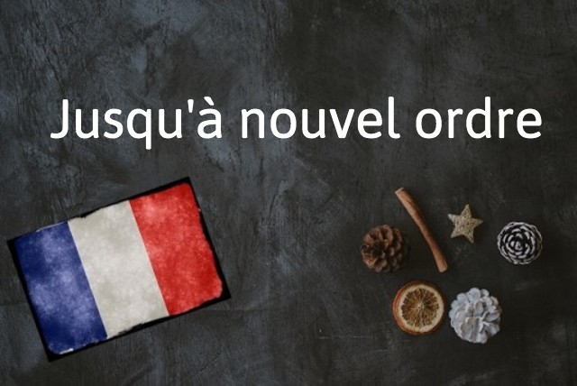 French expression of the day: Jusqu'à nouvel ordre