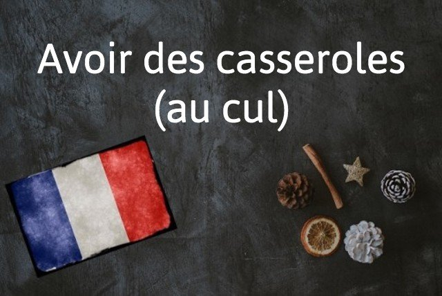 French expression of the day: Avoir des casseroles (au cul)