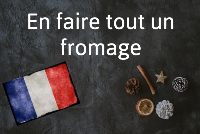 French expression of the day: En faire tout un fromage