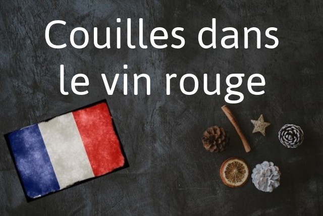 French expression of the day: Couilles dans le vin rouge