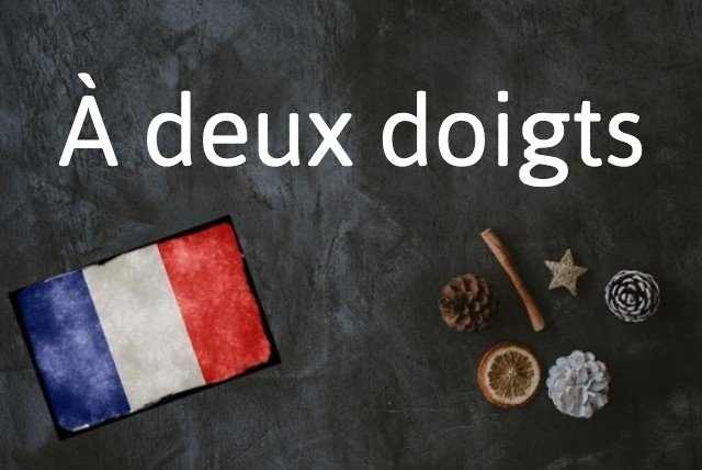 French expression of the day: À deux doigts