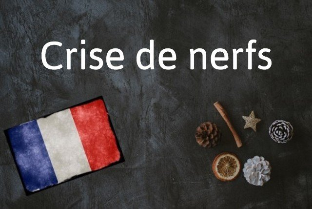 French expression of the day: Crise des nerfs