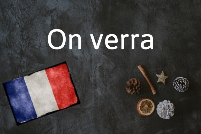 French expression of the day: On verra