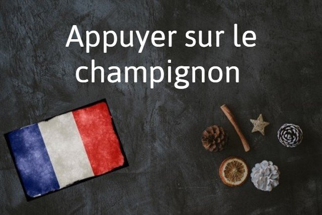 French expression of the day: Appuyer sur le champignon