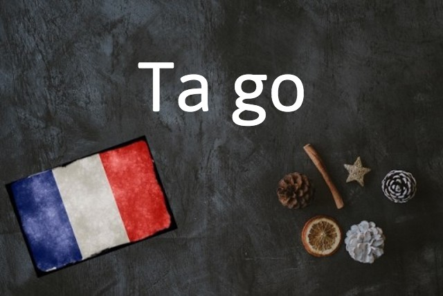 French expression of the day: Ta go