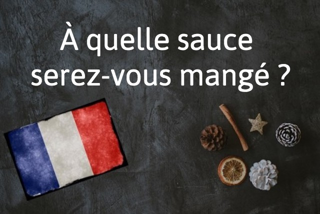 French expression of the day: À quelle sauce seras-tu mangé?