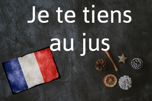 French expression of the day: Je te tiens au jus