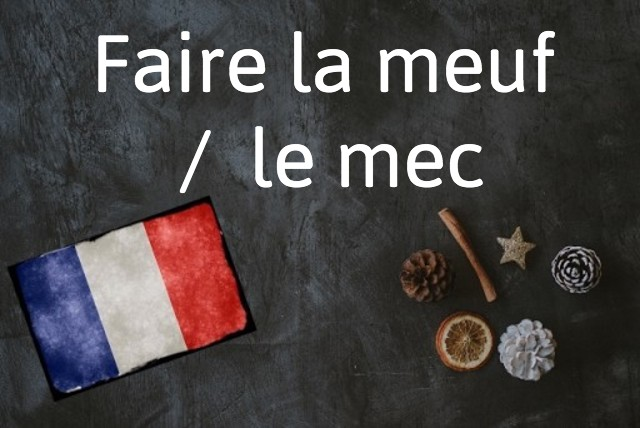 French expression of the day: Faire la meuf/le mec