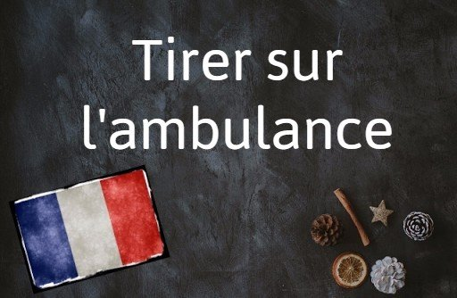 French expression of the day: Tirer sur l'ambulance