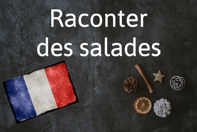French expression of the day: Raconter des salades