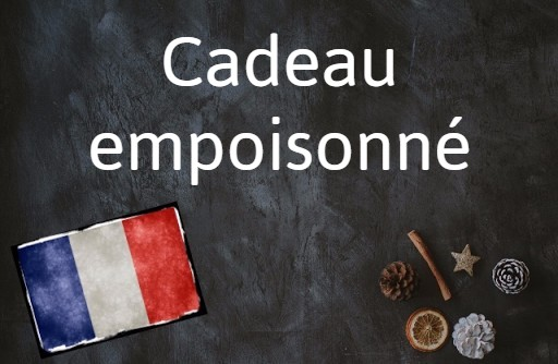 French word of the day: Cadeau empoisonné