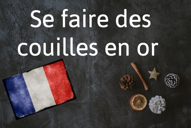 French expression of the day: Se faire des couilles en or