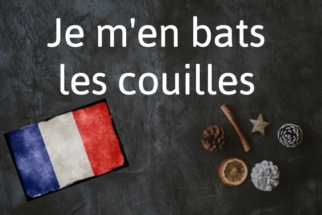 French expression of the day: Je m'en bats les couilles