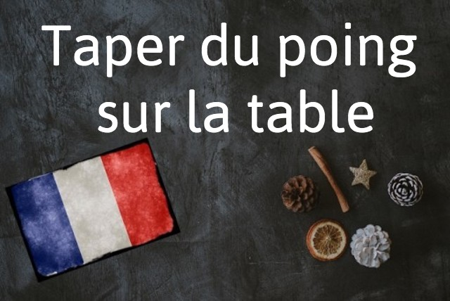 French phrase of the day: Taper du poing sur la table