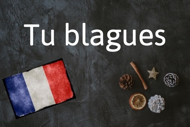 French expression of the day: Tu blagues
