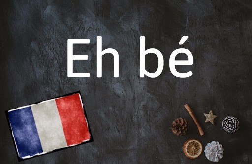 French expression of the day: Eh bé