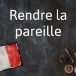 French phrase of the day: Rendre la pareille