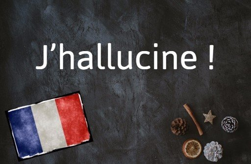 French phrase of the day: J'hallucine !
