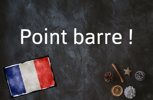 French phrase of the day: Point barre !