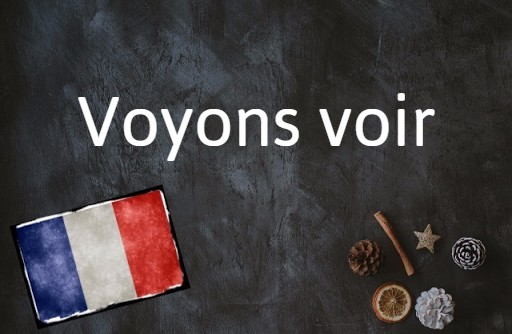 French phrase of the day: Voyons voir