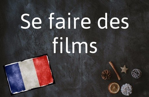 French phrase of the Day: Se faire des films